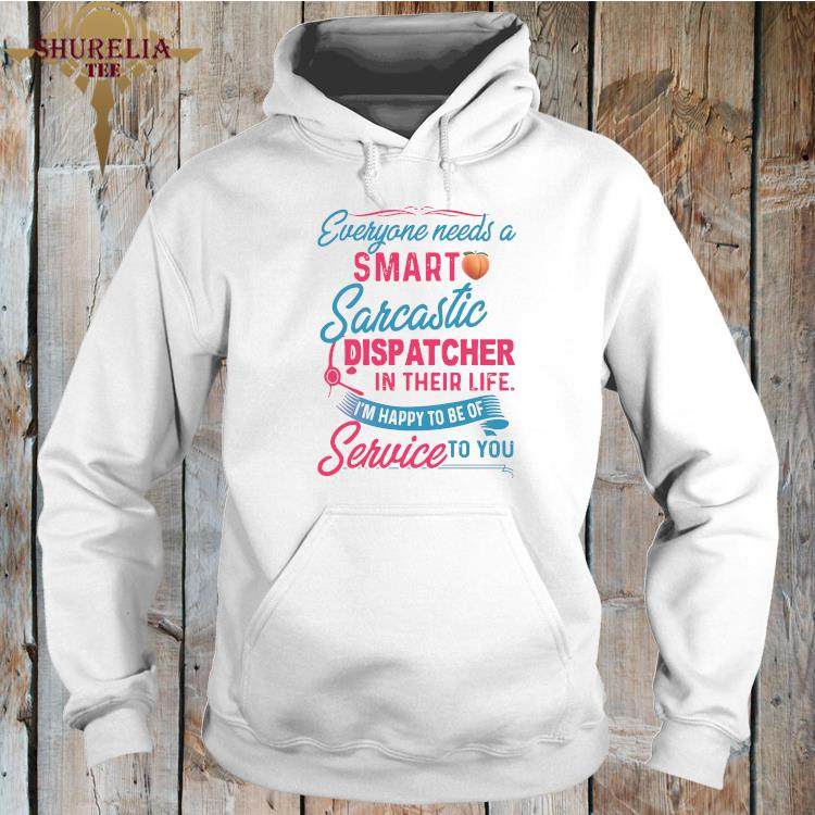 Everyone Need A Smart Sarcastic Dispatcher In Their Life I'm Happy To Be Of Service To You Shirt hoodie