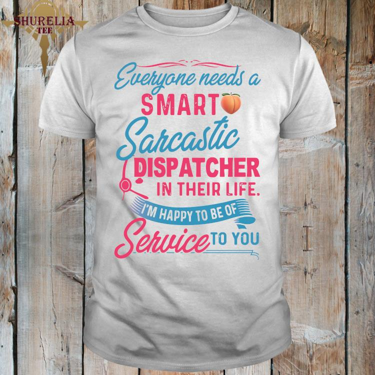 Everyone Need A Smart Sarcastic Dispatcher In Their Life I'm Happy To Be Of Service To You Shirt