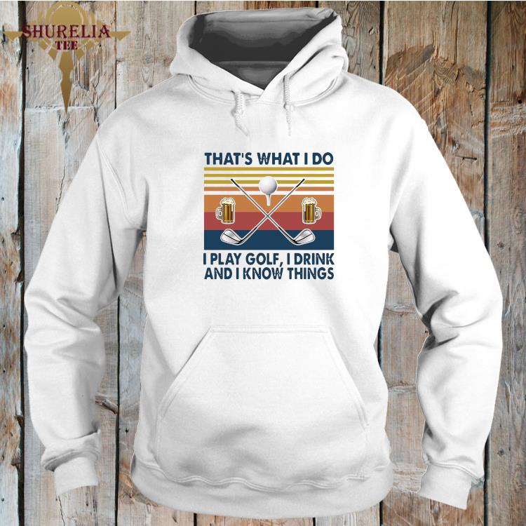That's What I Do I Play Golf I Drink And I Know Things Vintage Shirt hoodie