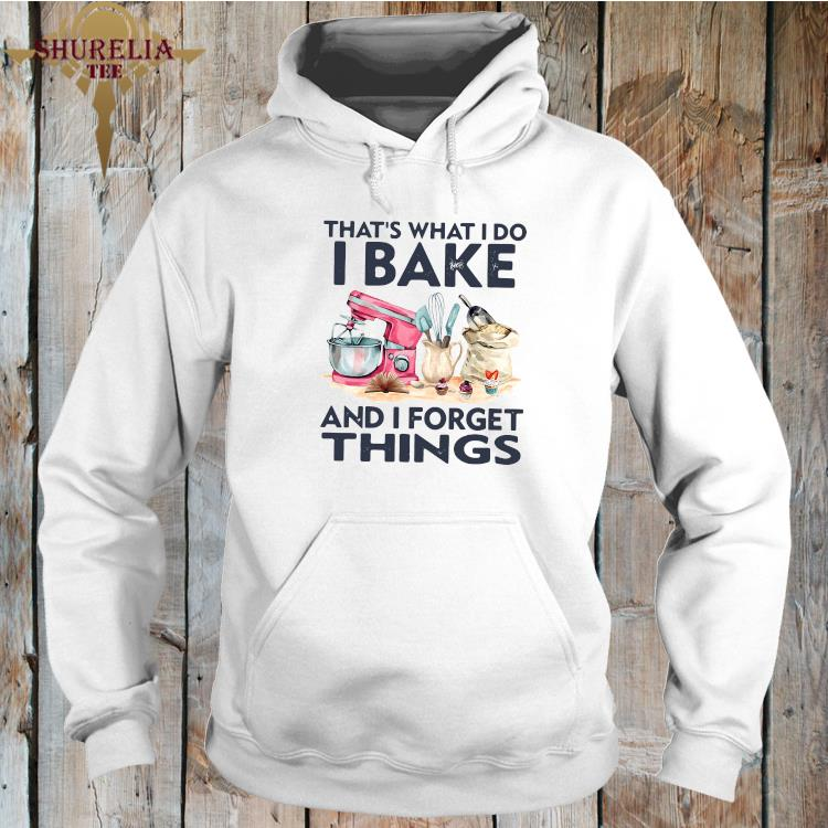 That's What I Do I Bake And I Forget Things Shirt hoodie